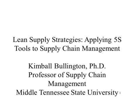 1 Lean Supply Strategies: Applying 5S Tools to Supply Chain Management Kimball Bullington, Ph.D. Professor of Supply Chain Management Middle Tennessee.