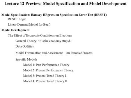 Lecture 12 Preview: Model Specification and Model Development Model Specification: Ramsey REgression Specification Error Test (RESET) RESET Logic Model.