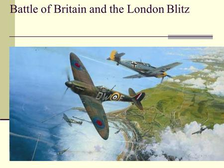 Battle of Britain and the London Blitz. The Advantage of Being An Island with Superior Naval Power Churchill talks about the incredible advantage of superior.