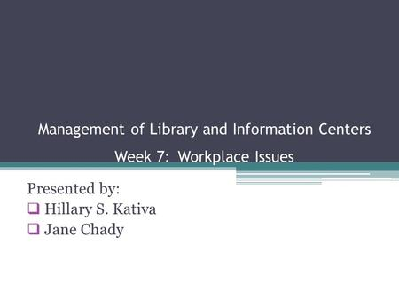 Management of Library and Information Centers Week 7: Workplace Issues Presented by:  Hillary S. Kativa  Jane Chady.