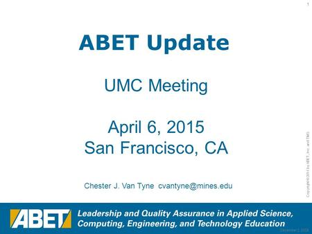 Copyright © 2011 by ABET, Inc. and TMS 1 December 2, 2008 ABET Update UMC Meeting April 6, 2015 San Francisco, CA Chester J. Van Tyne