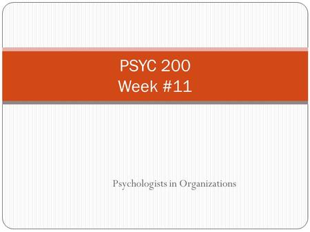 Psychologists in Organizations PSYC 200 Week #11.