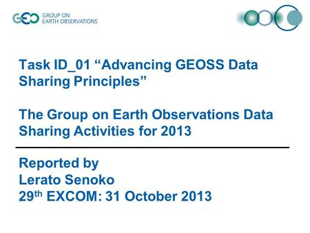 "Task ID_01 ""Advancing GEOSS Data Sharing Principles"" The Group on Earth Observations Data Sharing Activities for 2013 Reported by Lerato Senoko 29 th EXCOM:"