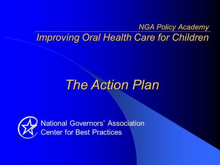 National Governors' Association Center for Best Practices The Action Plan NGA Policy Academy Improving Oral Health Care for Children.