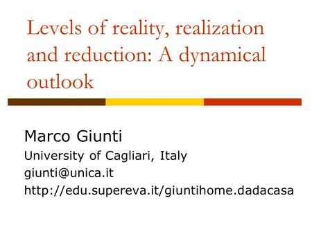 Levels of reality, realization and reduction: A dynamical outlook Marco Giunti University of Cagliari, Italy
