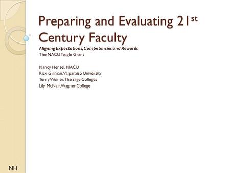 Preparing and Evaluating 21 st Century Faculty Aligning Expectations, Competencies and Rewards The NACU Teagle Grant Nancy Hensel, NACU Rick Gillman, Valparaiso.