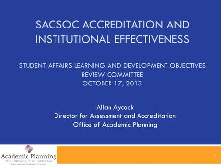SACSOC ACCREDITATION AND INSTITUTIONAL EFFECTIVENESS STUDENT AFFAIRS LEARNING AND DEVELOPMENT OBJECTIVES REVIEW COMMITTEE OCTOBER 17, 2013 1 Allan Aycock.
