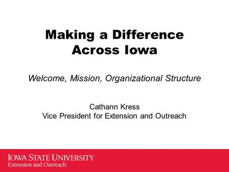 Making a Difference Across Iowa Welcome, Mission, Organizational Structure Cathann Kress Vice President for Extension and Outreach.