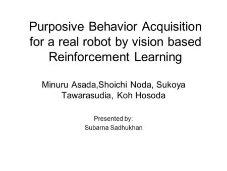 Purposive Behavior Acquisition for a real robot by vision based Reinforcement Learning Minuru Asada,Shoichi Noda, Sukoya Tawarasudia, Koh Hosoda Presented.