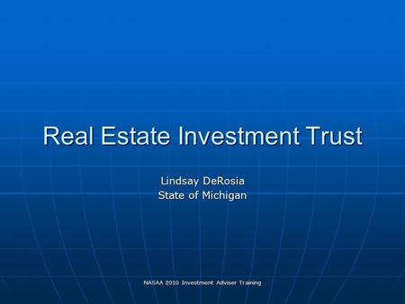NASAA 2010 Investment Adviser Training Real Estate Investment Trust Lindsay DeRosia State of Michigan.
