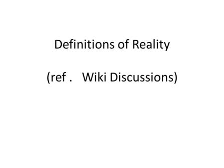 Definitions of Reality (ref. Wiki Discussions). Reality Two Ontologic Approaches What exists: REALISM, independent of the mind What appears: PHENOMENOLOGY,