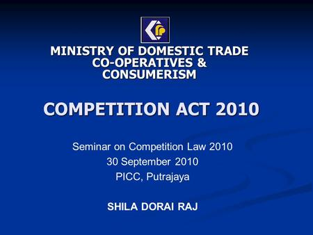 COMPETITION ACT 2010 MINISTRY OF DOMESTIC TRADE CO-OPERATIVES & CONSUMERISM Seminar on Competition Law 2010 30 September 2010 PICC, Putrajaya SHILA DORAI.