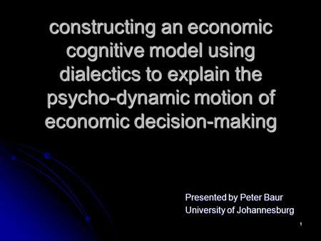 1 constructing an economic cognitive model using dialectics to explain the psycho-dynamic motion of economic decision-making Presented by Peter Baur University.