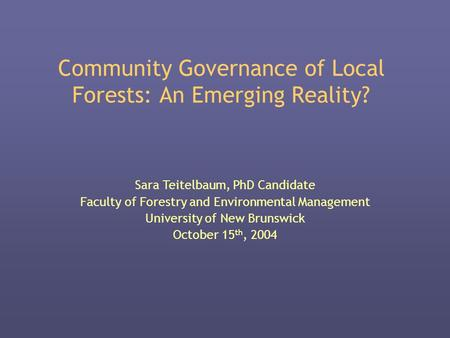 Community Governance of Local Forests: An Emerging Reality? Sara Teitelbaum, PhD Candidate Faculty of Forestry and Environmental Management University.