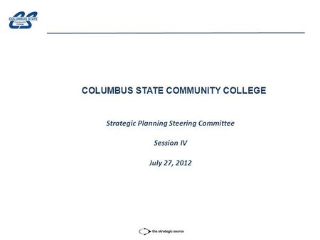 COLUMBUS STATE COMMUNITY COLLEGE Strategic Planning Steering Committee Session IV July 27, 2012.