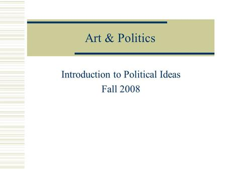 Art & Politics Introduction to Political Ideas Fall 2008.