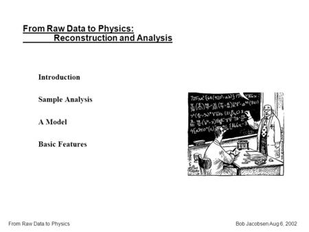 Bob Jacobsen Aug 6, 2002 From Raw Data to Physics From Raw Data to Physics: Reconstruction and Analysis Introduction Sample Analysis A Model Basic Features.