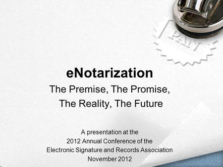 ENotarization The Premise, The Promise, The Reality, The Future A presentation at the 2012 Annual Conference of the Electronic Signature and Records Association.