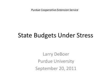 State Budgets Under Stress Larry DeBoer Purdue University September 20, 2011 Purdue Cooperative Extension Service.
