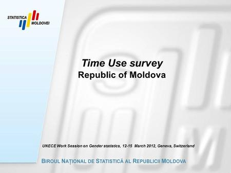 Time Use survey Republic of Moldova UNECE Work Session on Gender statistics, 12-15 March 2012, Geneva, Switzerland.
