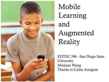 Mobile Learning and Augmented Reality EDTEC 596 –San Diego State University Minjuan Wang Thanks to Cathy Arreguin Trends for K12.