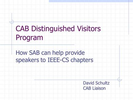 CAB Distinguished Visitors Program How SAB can help provide speakers to IEEE-CS chapters David Schultz CAB Liaison.