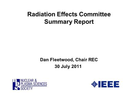 Radiation Effects Committee Summary Report Dan Fleetwood, Chair REC 30 July 2011.