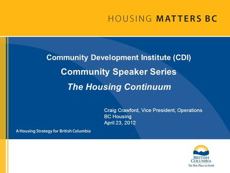 Community Development Institute (CDI) Community Speaker Series The Housing Continuum Craig Crawford, Vice President, Operations BC Housing April 23, 2012.