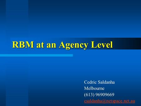 RBM at an Agency Level Cedric Saldanha Melbourne (613) 96909669