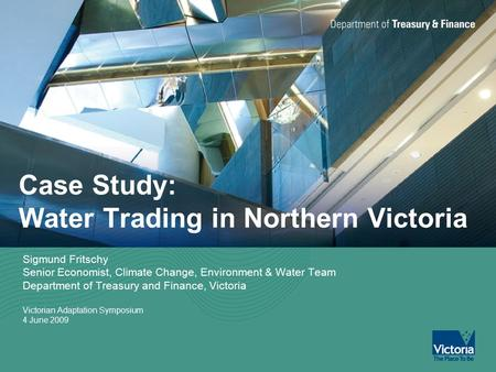 Case Study: Water Trading in Northern Victoria Sigmund Fritschy Senior Economist, Climate Change, Environment & Water Team Department of Treasury and Finance,