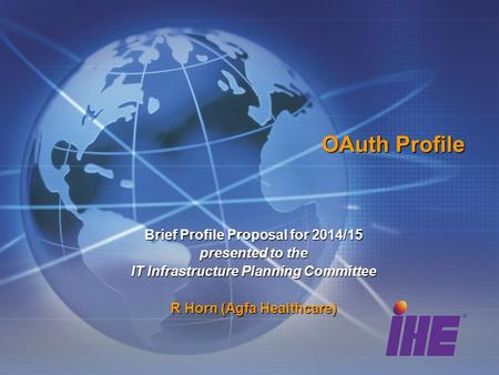 OAuth Profile Brief Profile Proposal for 2014/15 presented to the IT Infrastructure Planning Committee R Horn (Agfa Healthcare)