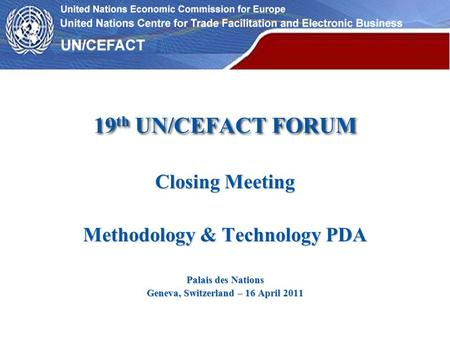19 th UN/CEFACT FORUM Closing Meeting Methodology & Technology PDA Palais des Nations Geneva, Switzerland – 16 April 2011.