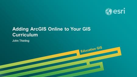 Adding ArcGIS Online to Your GIS Curriculum John Thieling.