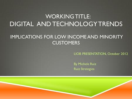 WORKING TITLE: DIGITAL AND TECHNOLOGY TRENDS IMPLICATIONS FOR LOW INCOME AND MINORITY CUSTOMERS LIOB PRESENTATION, October 2012 By Michele Ruiz Ruiz Strategies.