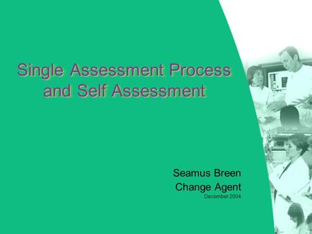 Single Assessment Process and Self Assessment Seamus Breen Change Agent December 2004.