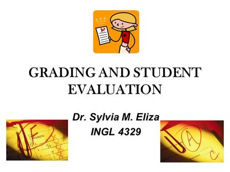 GRADING AND STUDENT EVALUATION Dr. Sylvia M. Eliza INGL 4329.
