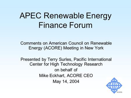 APEC Renewable Energy Finance Forum Comments on American Council on Renewable Energy (ACORE) Meeting in New York Presented by Terry Surles, Pacific International.