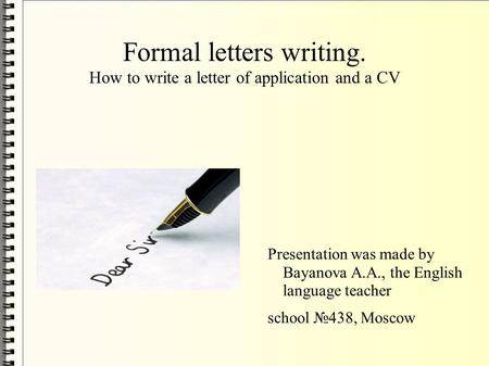 Formal letters writing. How to write a letter of application and a CV Presentation was made by Bayanova A.A., the English language teacher school №438,
