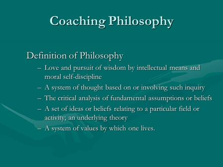 Coaching Philosophy Definition of Philosophy –Love and pursuit of wisdom by intellectual means and moral self-discipline –A system of thought based on.