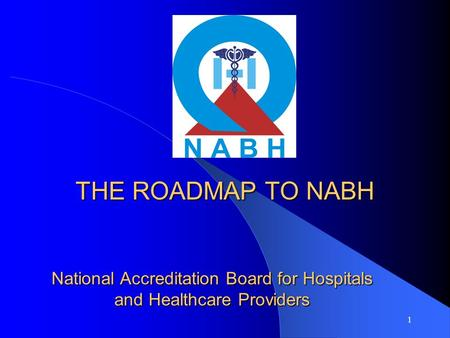 1 National Accreditation Board for Hospitals and Healthcare Providers THE ROADMAP TO NABH.