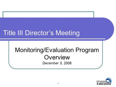 1 Monitoring/Evaluation Program Overview December 3, 2008 Title III Director's Meeting.