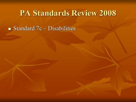 PA Standards Review 2008 Standard 7c – Disabilities Standard 7c – Disabilities.
