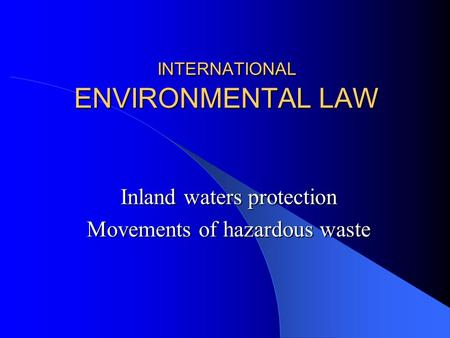 INTERNATIONAL ENVIRONMENTAL LAW Inland waters protection Movements of hazardous waste.