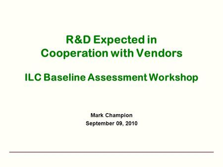 R&D Expected in Cooperation with Vendors ILC Baseline Assessment Workshop Mark Champion September 09, 2010.
