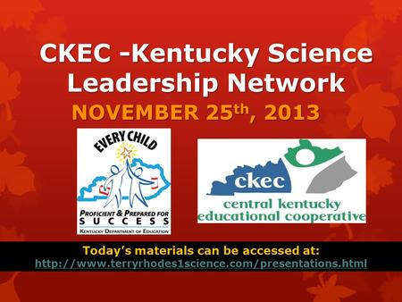 CKEC -Kentucky Science Leadership Network NOVEMBER 25 th, 2013 Today's materials can be accessed at: