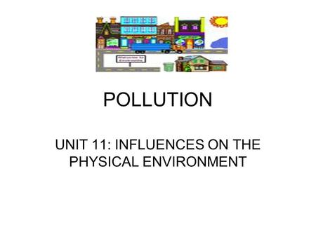 POLLUTION UNIT 11: INFLUENCES ON THE PHYSICAL ENVIRONMENT.