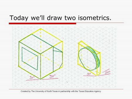 Today we'll draw two isometrics. Created by The University of North Texas in partnership with the Texas Education Agency.
