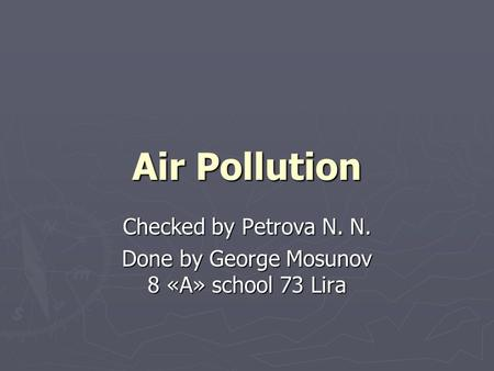 Air Pollution Checked by Petrova N. N. Done by George Mosunov 8 «A» school 73 Lira.