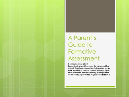 A Parent's Guide to Formative Assessment Communication is Key! Education is shared between the home and the school. Good communication is important as.