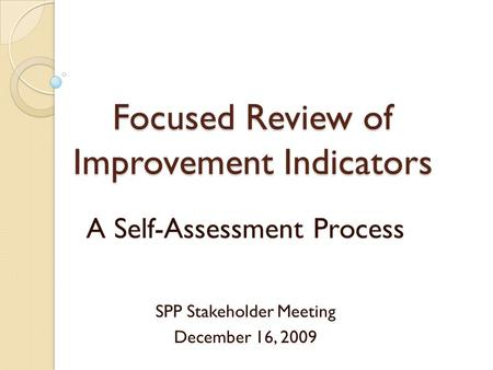 Focused Review of Improvement Indicators A Self-Assessment Process SPP Stakeholder Meeting December 16, 2009.